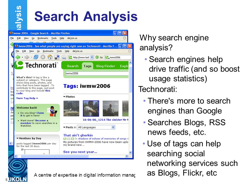 A centre of expertise in digital information managementwww.ukoln.ac.uk 8 Search Analysis Why search engine analysis.