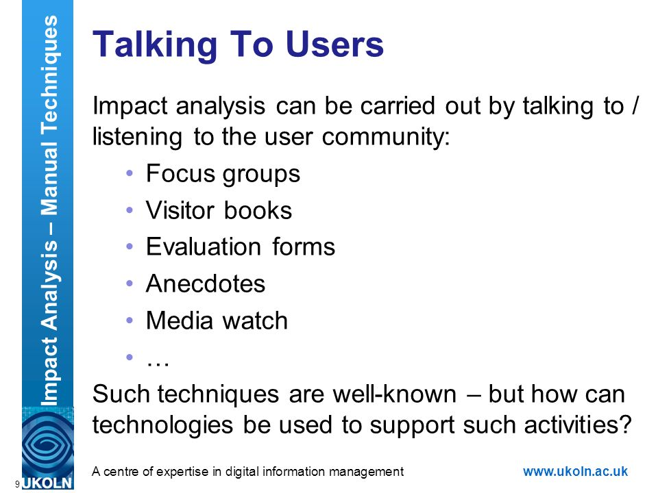 A centre of expertise in digital information managementwww.ukoln.ac.uk 9 Talking To Users Impact analysis can be carried out by talking to / listening to the user community: Focus groups Visitor books Evaluation forms Anecdotes Media watch … Such techniques are well-known – but how can technologies be used to support such activities.