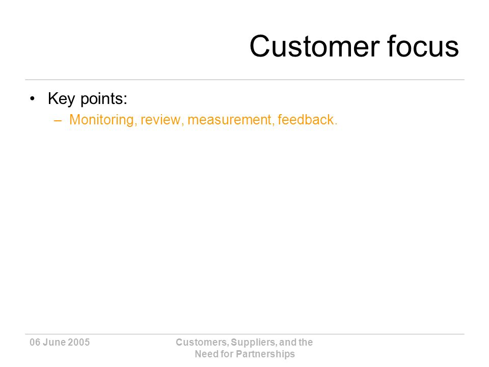 06 June 2005Customers, Suppliers, and the Need for Partnerships Customer focus Key points: –Monitoring, review, measurement, feedback.