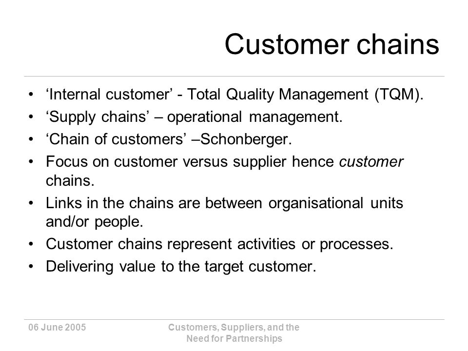 06 June 2005Customers, Suppliers, and the Need for Partnerships Customer chains Internal customer - Total Quality Management (TQM).