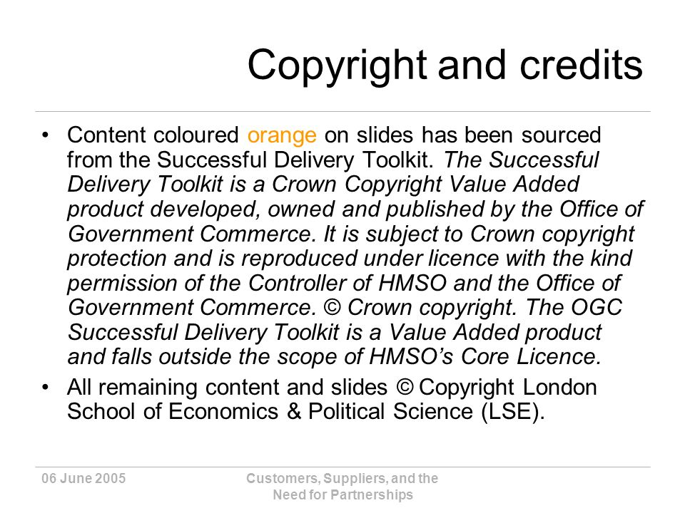 06 June 2005Customers, Suppliers, and the Need for Partnerships Copyright and credits Content coloured orange on slides has been sourced from the Successful Delivery Toolkit.