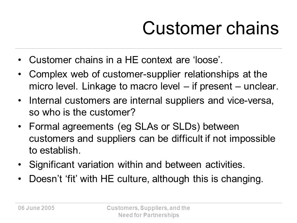 06 June 2005Customers, Suppliers, and the Need for Partnerships Customer chains Customer chains in a HE context are loose.