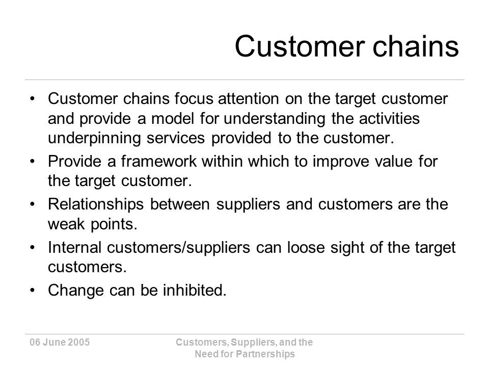 06 June 2005Customers, Suppliers, and the Need for Partnerships Customer chains Customer chains focus attention on the target customer and provide a model for understanding the activities underpinning services provided to the customer.