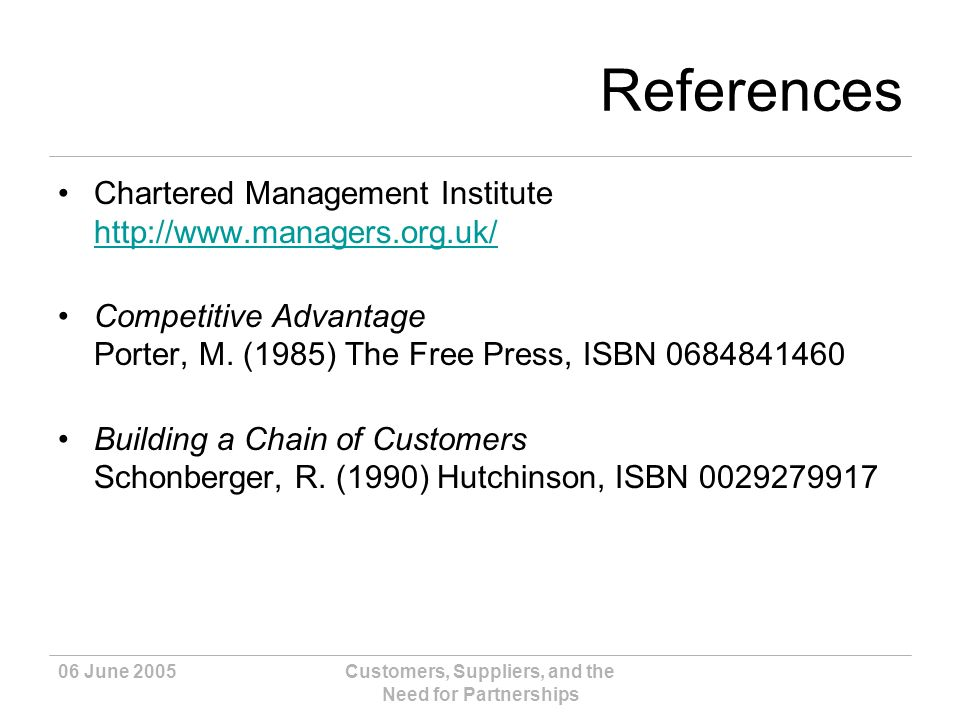 06 June 2005Customers, Suppliers, and the Need for Partnerships References Chartered Management Institute http://www.managers.org.uk/ http://www.managers.org.uk/ Competitive Advantage Porter, M.