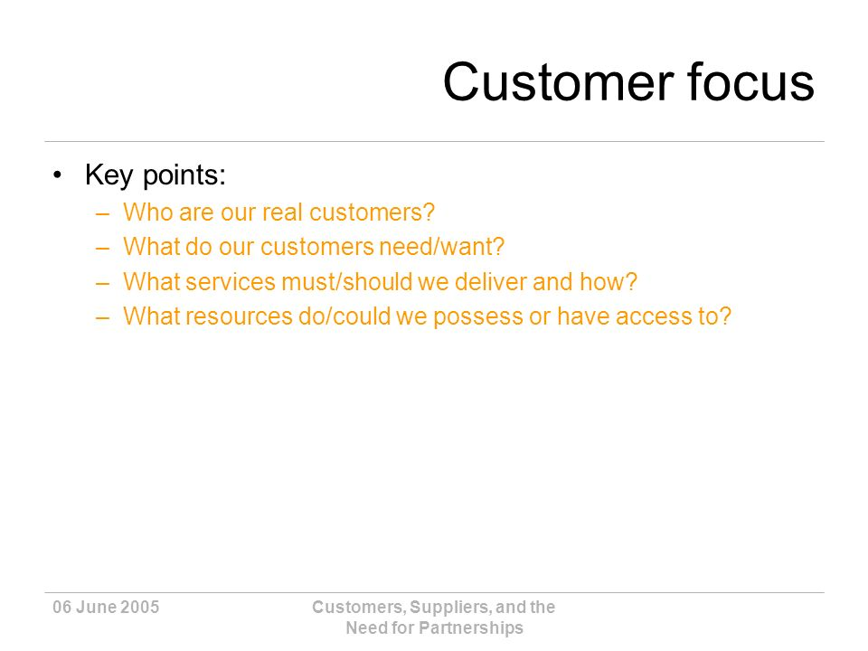 06 June 2005Customers, Suppliers, and the Need for Partnerships Customer focus Key points: –Who are our real customers.