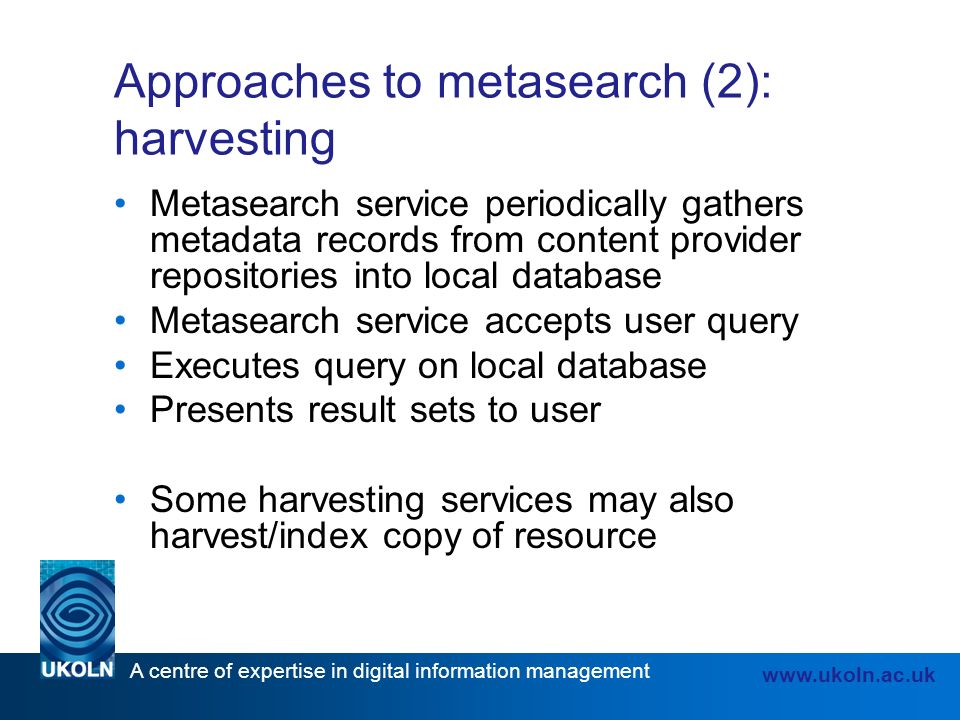 A centre of expertise in digital information management www.ukoln.ac.uk Approaches to metasearch (2): harvesting Metasearch service periodically gathers metadata records from content provider repositories into local database Metasearch service accepts user query Executes query on local database Presents result sets to user Some harvesting services may also harvest/index copy of resource