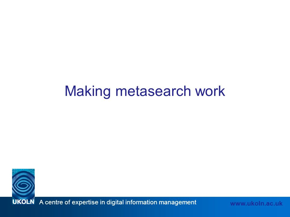 A centre of expertise in digital information management www.ukoln.ac.uk Making metasearch work