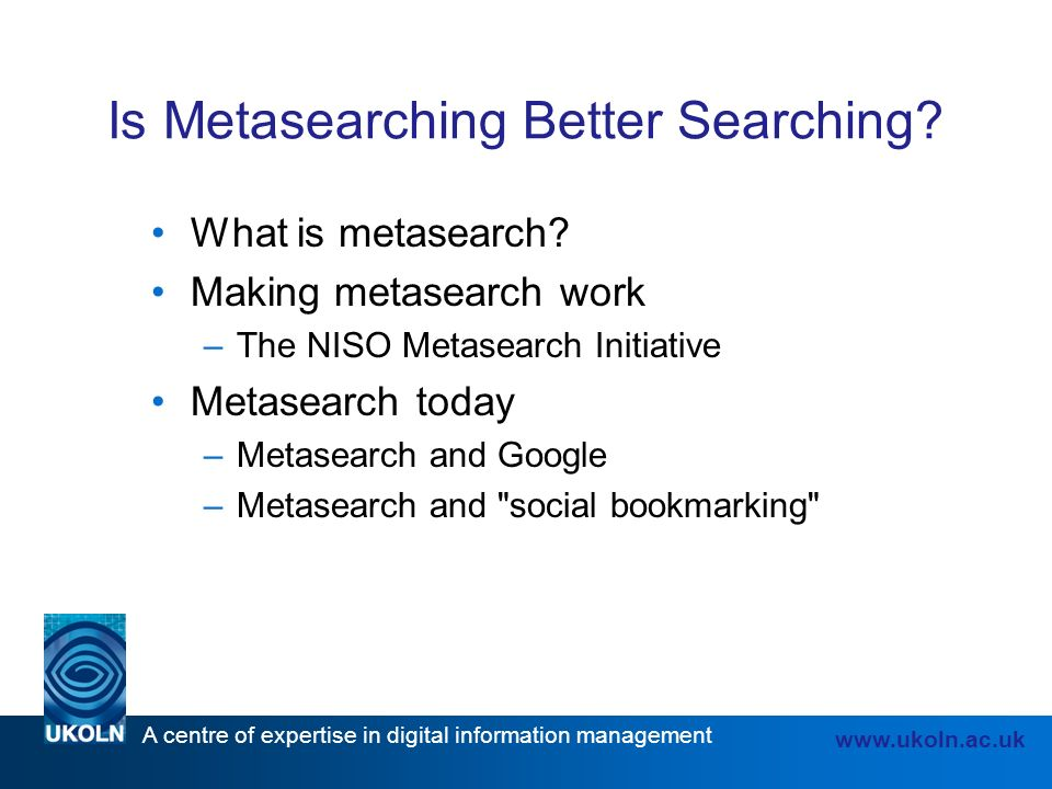 A centre of expertise in digital information management www.ukoln.ac.uk Is Metasearching Better Searching.