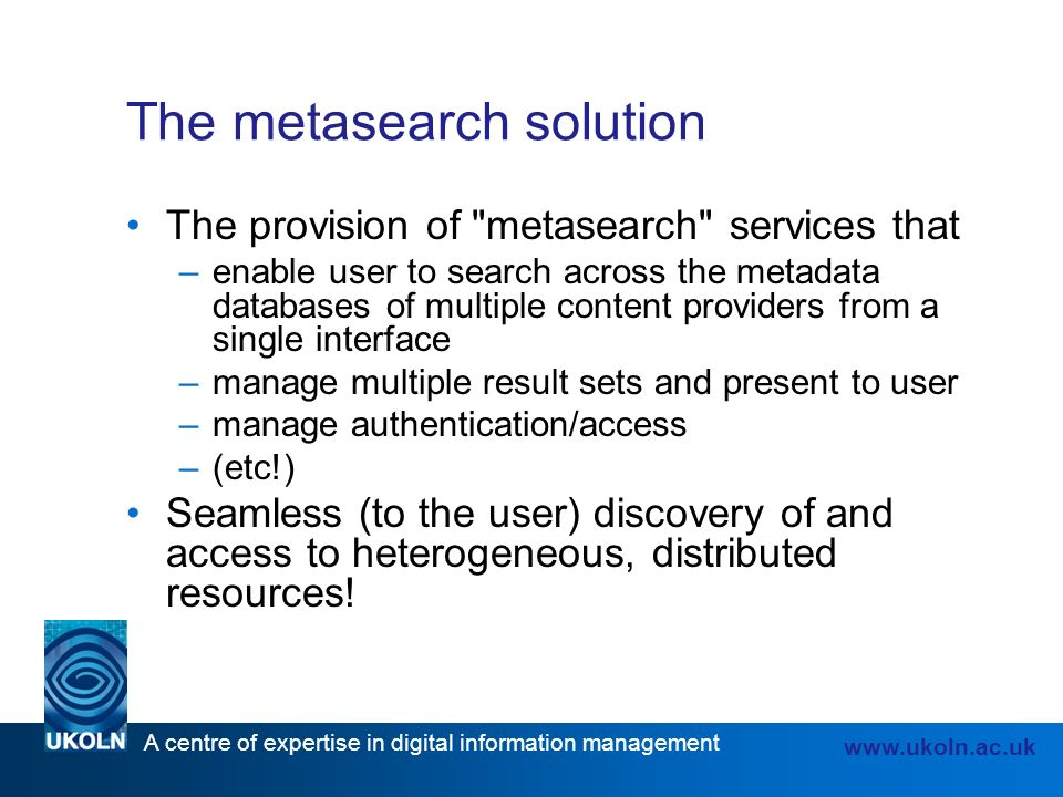 A centre of expertise in digital information management www.ukoln.ac.uk The metasearch solution The provision of metasearch services that –enable user to search across the metadata databases of multiple content providers from a single interface –manage multiple result sets and present to user –manage authentication/access –(etc!) Seamless (to the user) discovery of and access to heterogeneous, distributed resources!