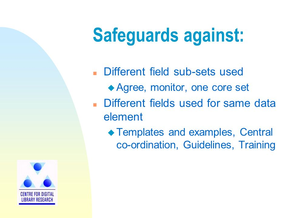 Safeguards against: n Different field sub-sets used u Agree, monitor, one core set n Different fields used for same data element u Templates and examples, Central co-ordination, Guidelines, Training