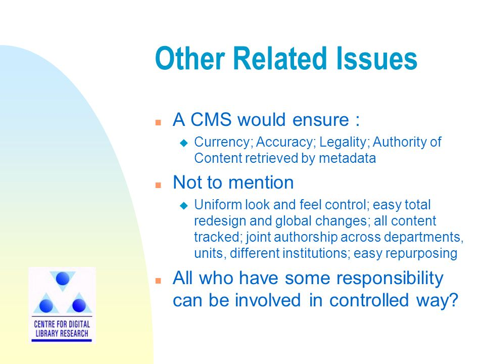 Other Related Issues n A CMS would ensure : u Currency; Accuracy; Legality; Authority of Content retrieved by metadata n Not to mention u Uniform look and feel control; easy total redesign and global changes; all content tracked; joint authorship across departments, units, different institutions; easy repurposing n All who have some responsibility can be involved in controlled way