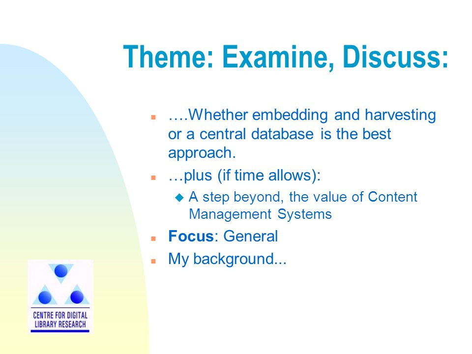 Theme: Examine, Discuss: n ….Whether embedding and harvesting or a central database is the best approach.