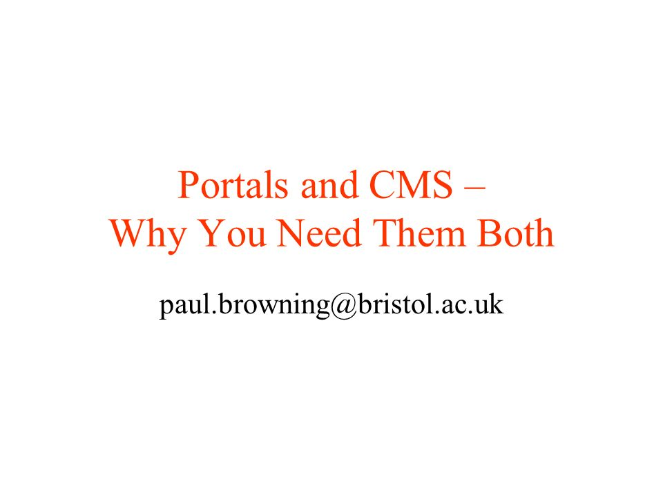 Portals and CMS – Why You Need Them Both paul.browning@bristol.ac.uk
