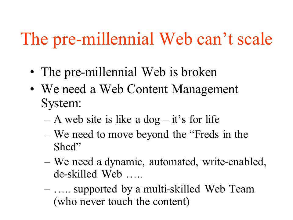 The pre-millennial Web cant scale The pre-millennial Web is broken We need a Web Content Management System: –A web site is like a dog – its for life –We need to move beyond the Freds in the Shed –We need a dynamic, automated, write-enabled, de-skilled Web …..
