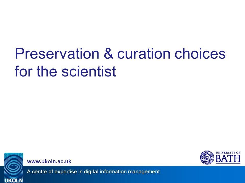A centre of expertise in digital information management www.ukoln.ac.uk Preservation & curation choices for the scientist