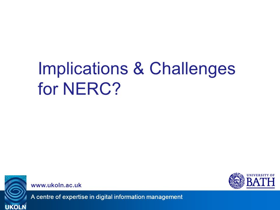 A centre of expertise in digital information management www.ukoln.ac.uk Implications & Challenges for NERC