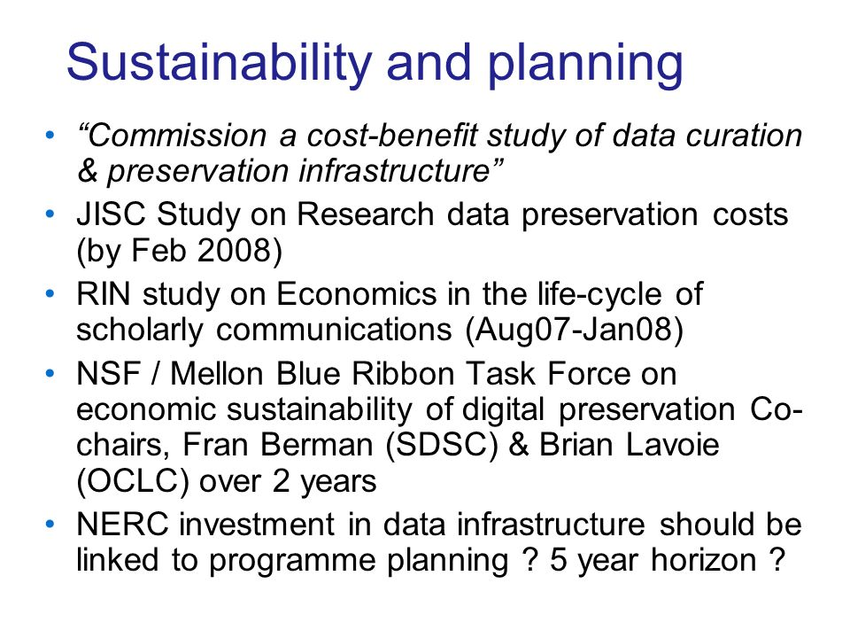 Sustainability and planning Commission a cost-benefit study of data curation & preservation infrastructure JISC Study on Research data preservation costs (by Feb 2008) RIN study on Economics in the life-cycle of scholarly communications (Aug07-Jan08) NSF / Mellon Blue Ribbon Task Force on economic sustainability of digital preservation Co- chairs, Fran Berman (SDSC) & Brian Lavoie (OCLC) over 2 years NERC investment in data infrastructure should be linked to programme planning .