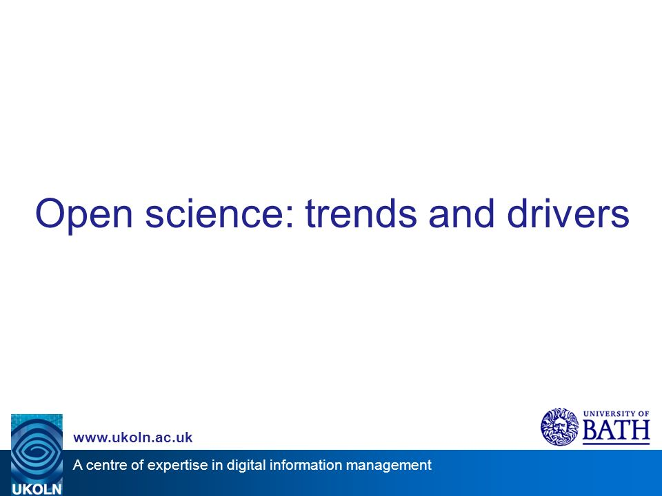 A centre of expertise in digital information management www.ukoln.ac.uk Open science: trends and drivers