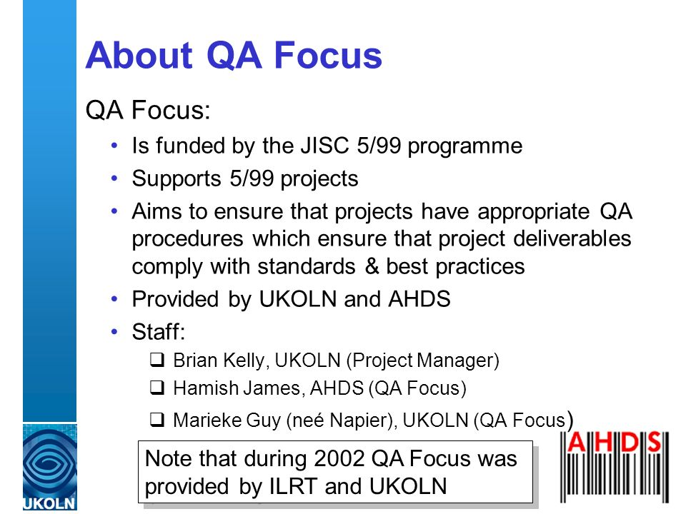 QA Focus – Supporting JISC s 5/99 Programme About QA Focus QA Focus: Is funded by the JISC 5/99 programme Supports 5/99 projects Aims to ensure that projects have appropriate QA procedures which ensure that project deliverables comply with standards & best practices Provided by UKOLN and AHDS Staff: Brian Kelly, UKOLN (Project Manager) Hamish James, AHDS (QA Focus) Marieke Guy (neé Napier), UKOLN (QA Focus ) Note that during 2002 QA Focus was provided by ILRT and UKOLN