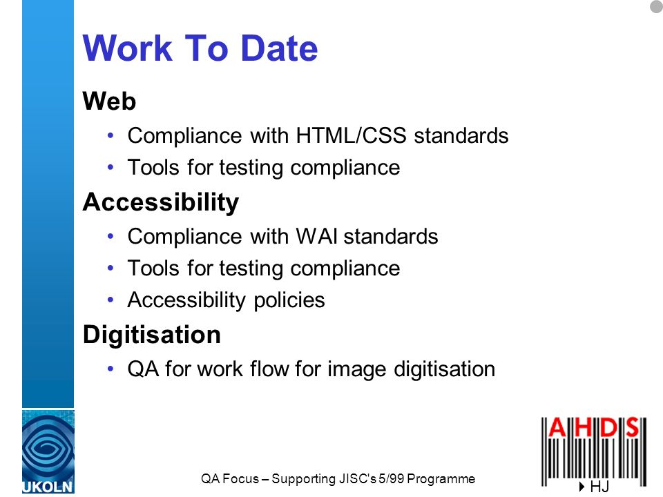 QA Focus – Supporting JISC s 5/99 Programme Work To Date Web Compliance with HTML/CSS standards Tools for testing compliance Accessibility Compliance with WAI standards Tools for testing compliance Accessibility policies Digitisation QA for work flow for image digitisation HJ