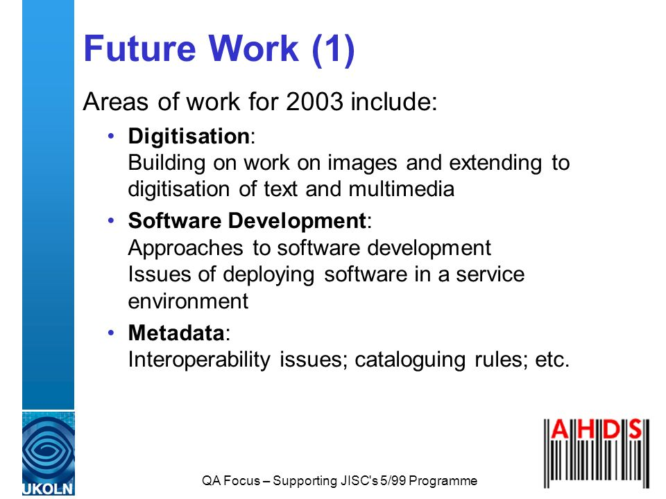 QA Focus – Supporting JISC s 5/99 Programme Future Work (1) Areas of work for 2003 include: Digitisation: Building on work on images and extending to digitisation of text and multimedia Software Development: Approaches to software development Issues of deploying software in a service environment Metadata: Interoperability issues; cataloguing rules; etc.