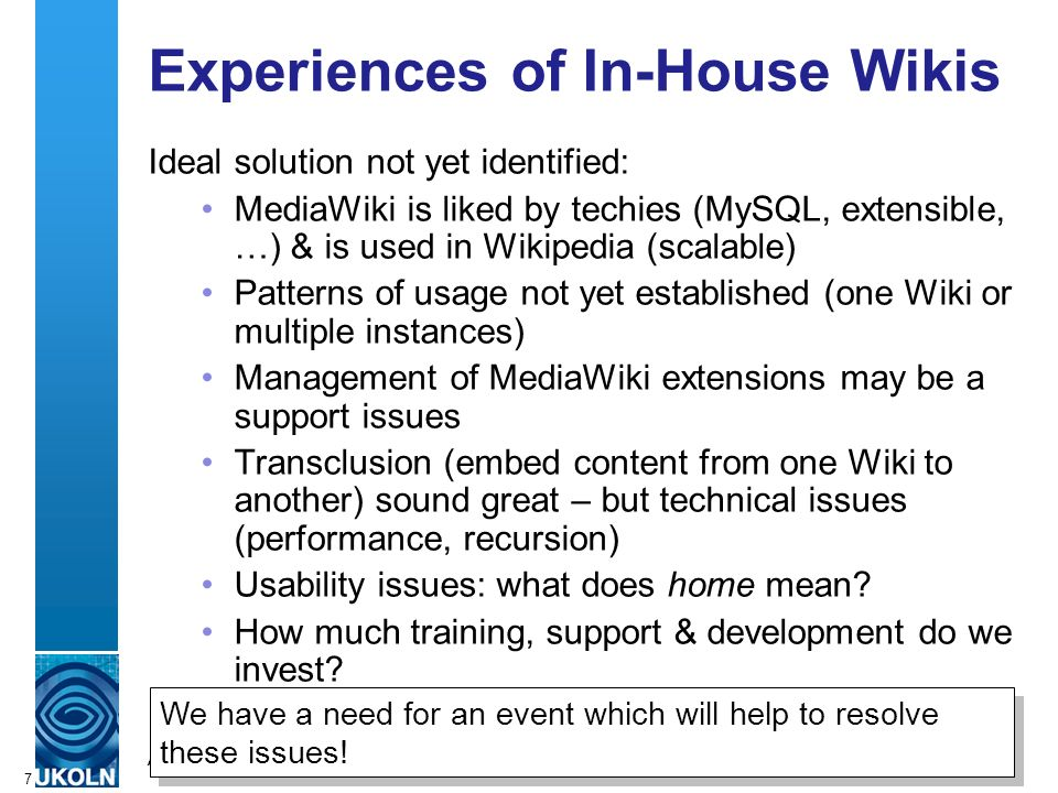 A centre of expertise in digital information managementwww.ukoln.ac.uk 7 Experiences of In-House Wikis Ideal solution not yet identified: MediaWiki is liked by techies (MySQL, extensible, …) & is used in Wikipedia (scalable) Patterns of usage not yet established (one Wiki or multiple instances) Management of MediaWiki extensions may be a support issues Transclusion (embed content from one Wiki to another) sound great – but technical issues (performance, recursion) Usability issues: what does home mean.