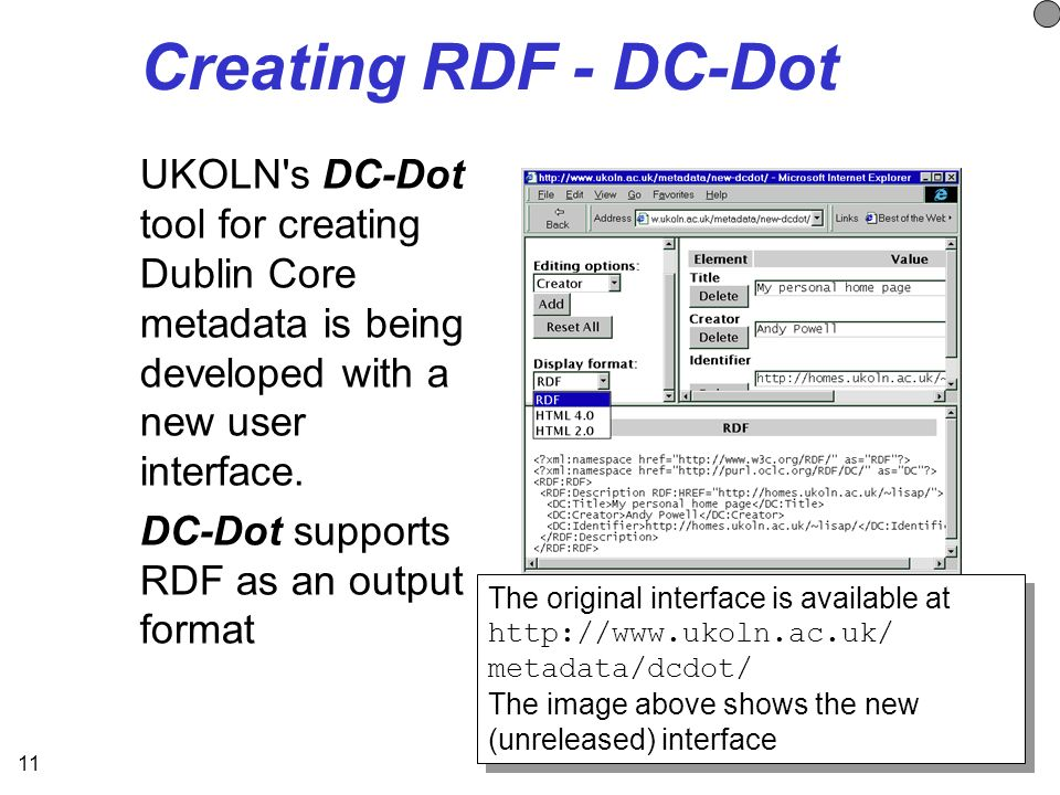 11 Creating RDF - DC-Dot UKOLN s DC-Dot tool for creating Dublin Core metadata is being developed with a new user interface.
