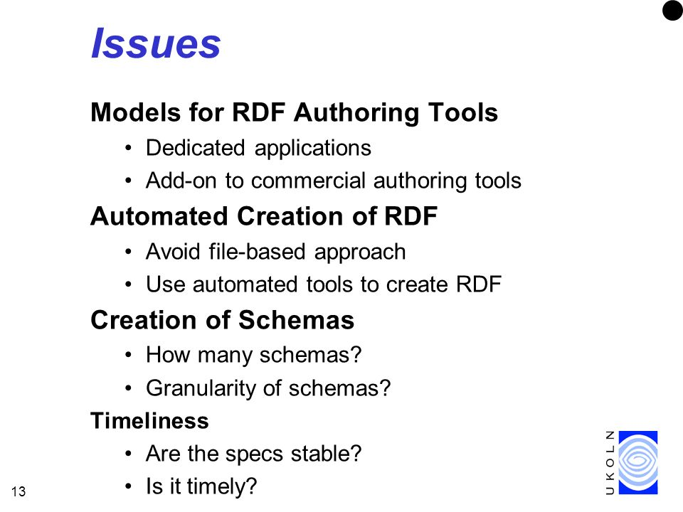 13 Issues Models for RDF Authoring Tools Dedicated applications Add-on to commercial authoring tools Automated Creation of RDF Avoid file-based approach Use automated tools to create RDF Creation of Schemas How many schemas.
