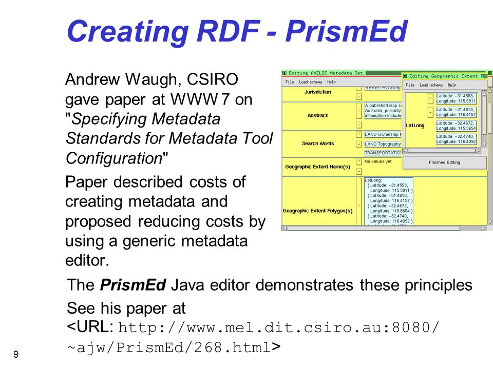 9 Creating RDF - PrismEd Andrew Waugh, CSIRO gave paper at WWW 7 on Specifying Metadata Standards for Metadata Tool Configuration Paper described costs of creating metadata and proposed reducing costs by using a generic metadata editor.
