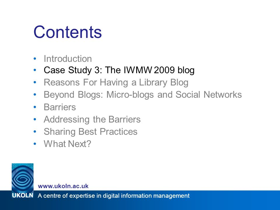 A centre of expertise in digital information management   Contents Introduction Case Study 3: The IWMW 2009 blog Reasons For Having a Library Blog Beyond Blogs: Micro-blogs and Social Networks Barriers Addressing the Barriers Sharing Best Practices What Next