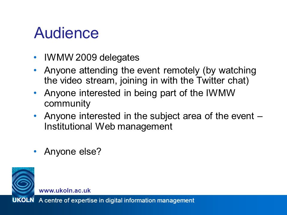 A centre of expertise in digital information management   Audience IWMW 2009 delegates Anyone attending the event remotely (by watching the video stream, joining in with the Twitter chat) Anyone interested in being part of the IWMW community Anyone interested in the subject area of the event – Institutional Web management Anyone else