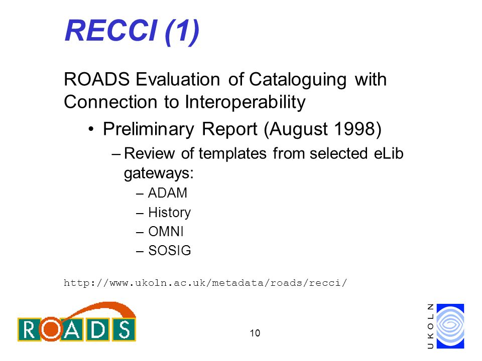 10 RECCI (1) ROADS Evaluation of Cataloguing with Connection to Interoperability Preliminary Report (August 1998) –Review of templates from selected eLib gateways: –ADAM –History –OMNI –SOSIG