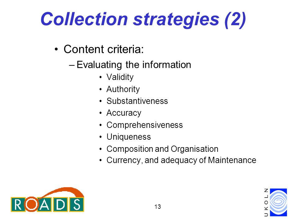 13 Collection strategies (2) Content criteria: –Evaluating the information Validity Authority Substantiveness Accuracy Comprehensiveness Uniqueness Composition and Organisation Currency, and adequacy of Maintenance