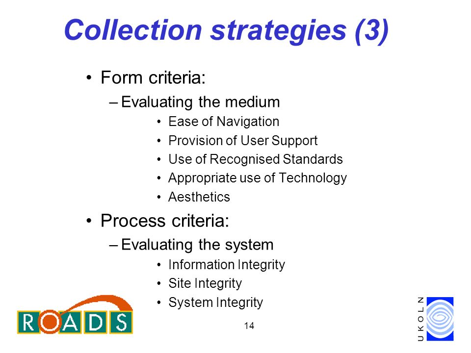 14 Collection strategies (3) Form criteria: –Evaluating the medium Ease of Navigation Provision of User Support Use of Recognised Standards Appropriate use of Technology Aesthetics Process criteria: –Evaluating the system Information Integrity Site Integrity System Integrity