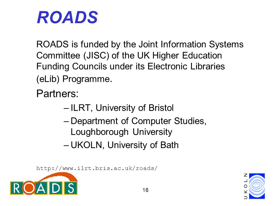 16 ROADS ROADS is funded by the Joint Information Systems Committee (JISC) of the UK Higher Education Funding Councils under its Electronic Libraries (eLib) Programme.