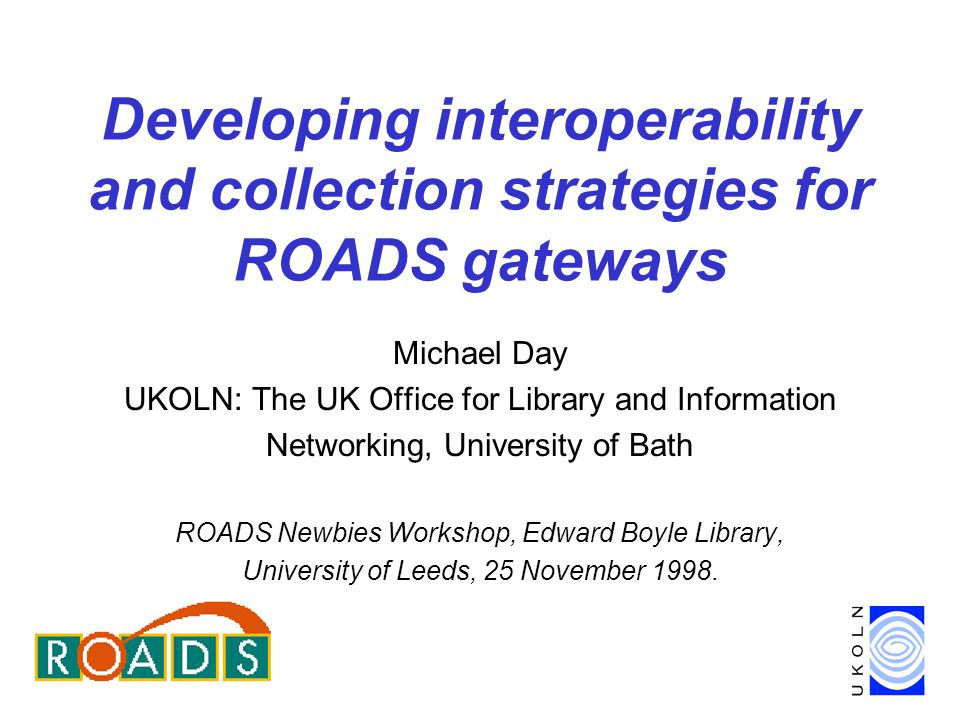 Developing interoperability and collection strategies for ROADS gateways Michael Day UKOLN: The UK Office for Library and Information Networking, University of Bath ROADS Newbies Workshop, Edward Boyle Library, University of Leeds, 25 November 1998.