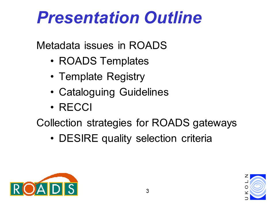 3 Presentation Outline Metadata issues in ROADS ROADS Templates Template Registry Cataloguing Guidelines RECCI Collection strategies for ROADS gateways DESIRE quality selection criteria
