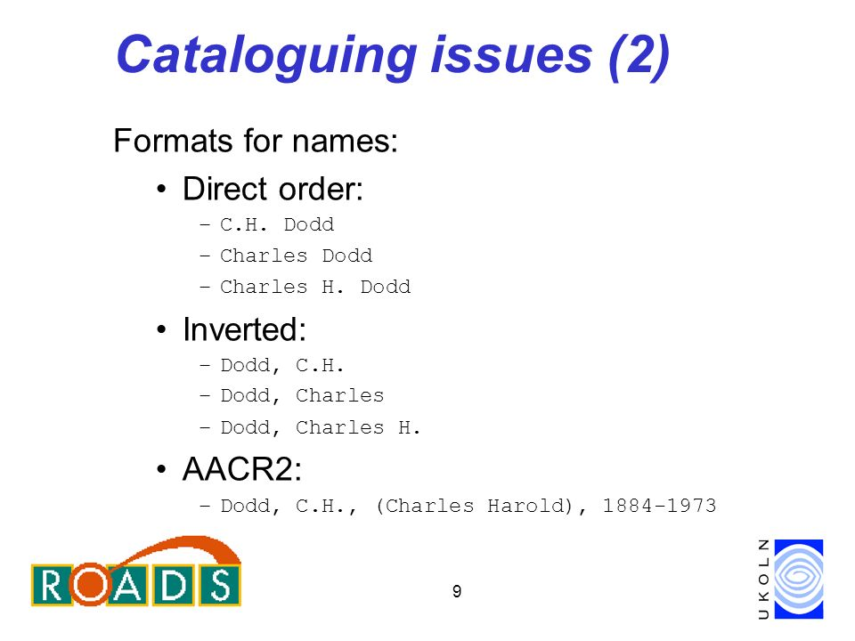 9 Cataloguing issues (2) Formats for names: Direct order: –C.H.