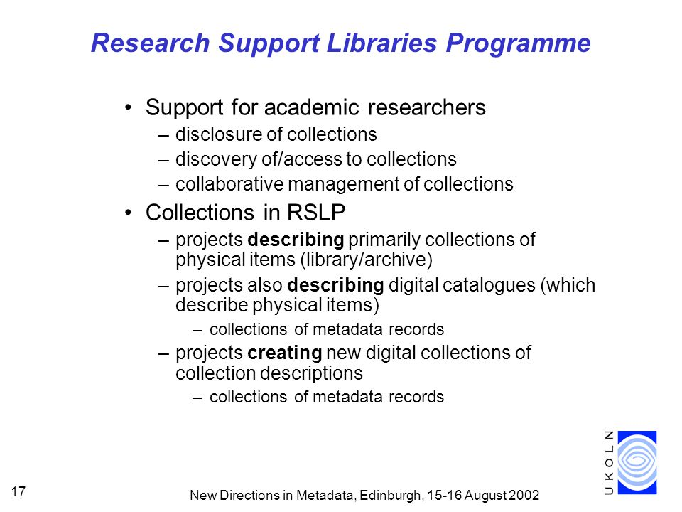New Directions in Metadata, Edinburgh, August Research Support Libraries Programme Support for academic researchers –disclosure of collections –discovery of/access to collections –collaborative management of collections Collections in RSLP –projects describing primarily collections of physical items (library/archive) –projects also describing digital catalogues (which describe physical items) –collections of metadata records –projects creating new digital collections of collection descriptions –collections of metadata records