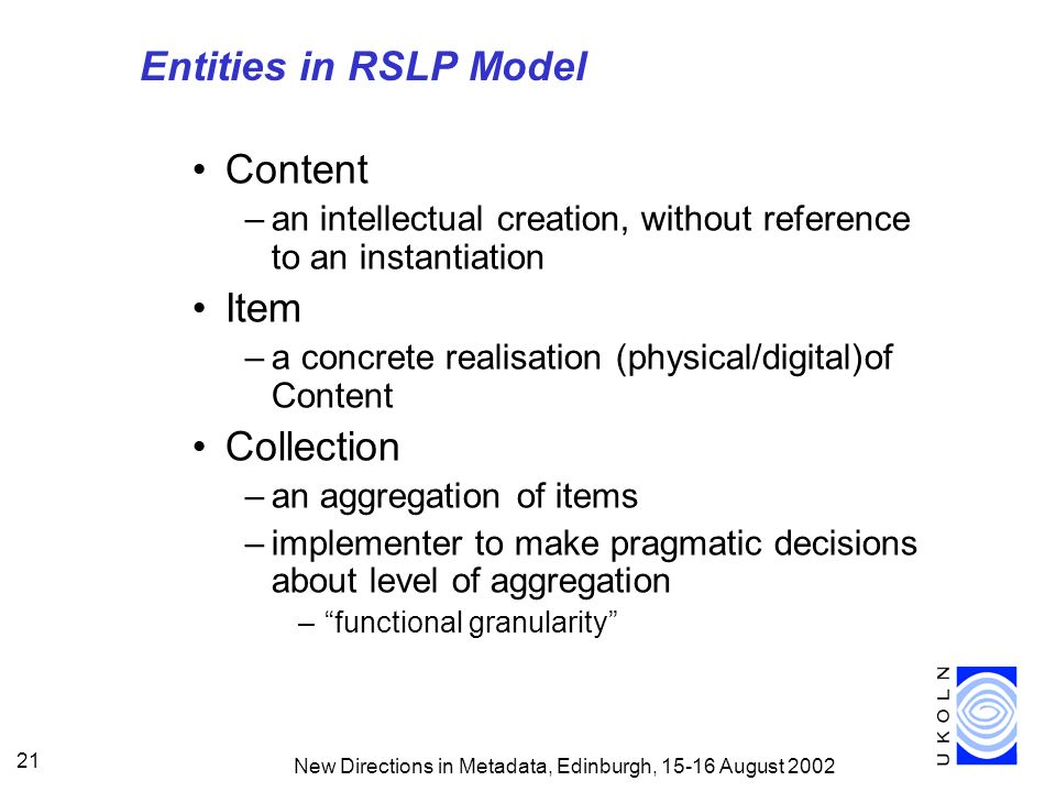 New Directions in Metadata, Edinburgh, August Entities in RSLP Model Content –an intellectual creation, without reference to an instantiation Item –a concrete realisation (physical/digital)of Content Collection –an aggregation of items –implementer to make pragmatic decisions about level of aggregation –functional granularity
