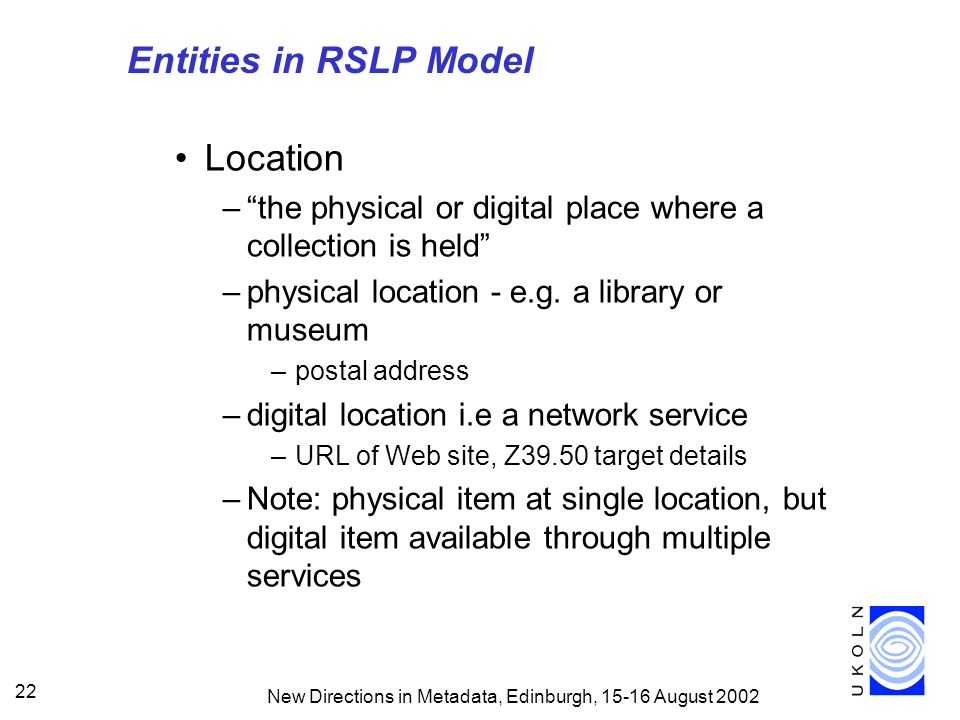 New Directions in Metadata, Edinburgh, August Entities in RSLP Model Location –the physical or digital place where a collection is held –physical location - e.g.