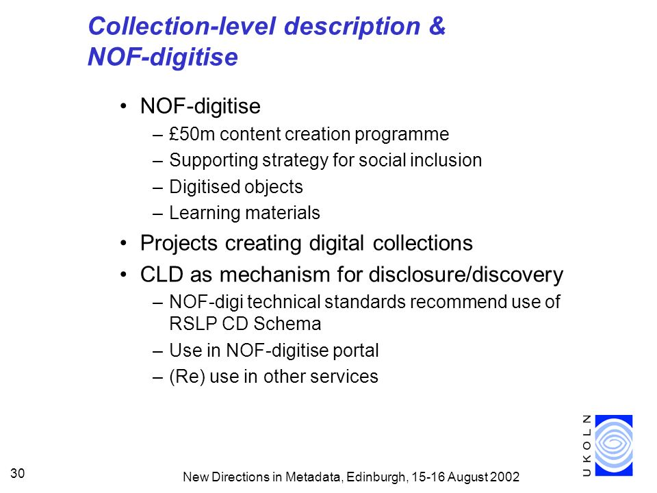 New Directions in Metadata, Edinburgh, August Collection-level description & NOF-digitise NOF-digitise –£50m content creation programme –Supporting strategy for social inclusion –Digitised objects –Learning materials Projects creating digital collections CLD as mechanism for disclosure/discovery –NOF-digi technical standards recommend use of RSLP CD Schema –Use in NOF-digitise portal –(Re) use in other services