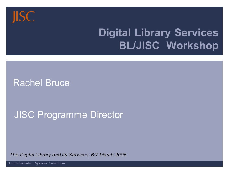 Joint Information Systems Committee Digital Library Services BL/JISC Workshop Rachel Bruce JISC Programme Director The Digital Library and its Services, 6/7 March 2006