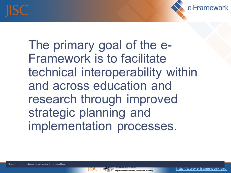 Joint Information Systems Committee The primary goal of the e- Framework is to facilitate technical interoperability within and across education and research through improved strategic planning and implementation processes.