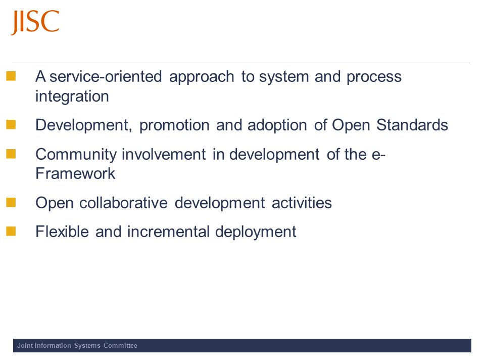 Joint Information Systems Committee A service-oriented approach to system and process integration Development, promotion and adoption of Open Standards Community involvement in development of the e- Framework Open collaborative development activities Flexible and incremental deployment