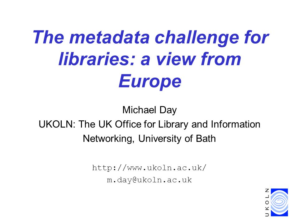 The metadata challenge for libraries: a view from Europe Michael Day UKOLN: The UK Office for Library and Information Networking, University of Bath http://www.ukoln.ac.uk/ m.day@ukoln.ac.uk