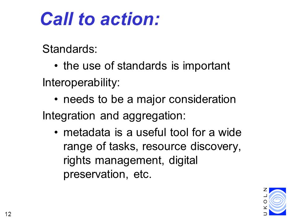 12 Call to action: Standards: the use of standards is important Interoperability: needs to be a major consideration Integration and aggregation: metadata is a useful tool for a wide range of tasks, resource discovery, rights management, digital preservation, etc.