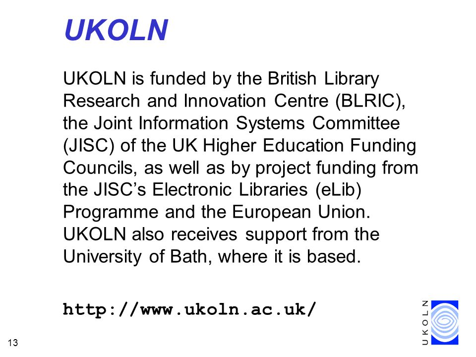13 UKOLN UKOLN is funded by the British Library Research and Innovation Centre (BLRIC), the Joint Information Systems Committee (JISC) of the UK Higher Education Funding Councils, as well as by project funding from the JISCs Electronic Libraries (eLib) Programme and the European Union.