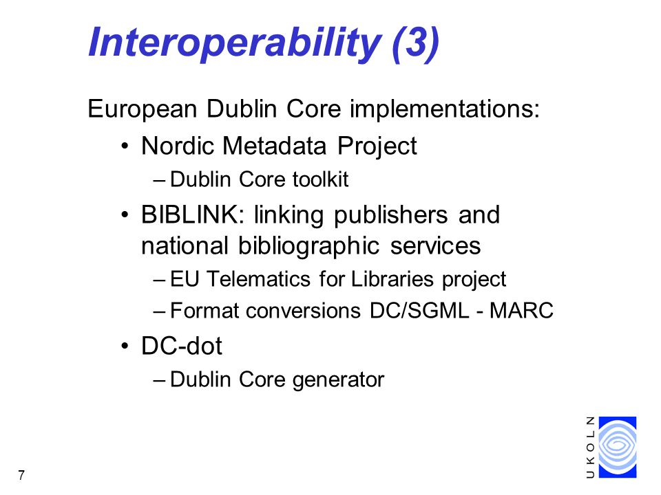 7 Interoperability (3) European Dublin Core implementations: Nordic Metadata Project –Dublin Core toolkit BIBLINK: linking publishers and national bibliographic services –EU Telematics for Libraries project –Format conversions DC/SGML - MARC DC-dot –Dublin Core generator