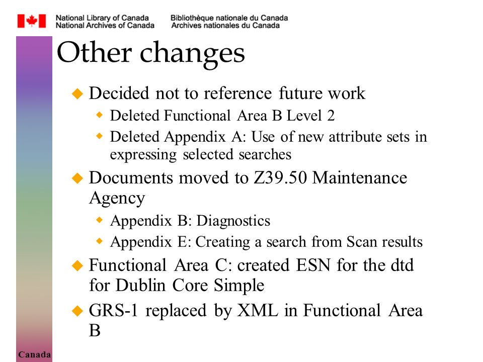 Canada Other changes Decided not to reference future work Deleted Functional Area B Level 2 Deleted Appendix A: Use of new attribute sets in expressing selected searches Documents moved to Z39.50 Maintenance Agency Appendix B: Diagnostics Appendix E: Creating a search from Scan results Functional Area C: created ESN for the dtd for Dublin Core Simple GRS-1 replaced by XML in Functional Area B